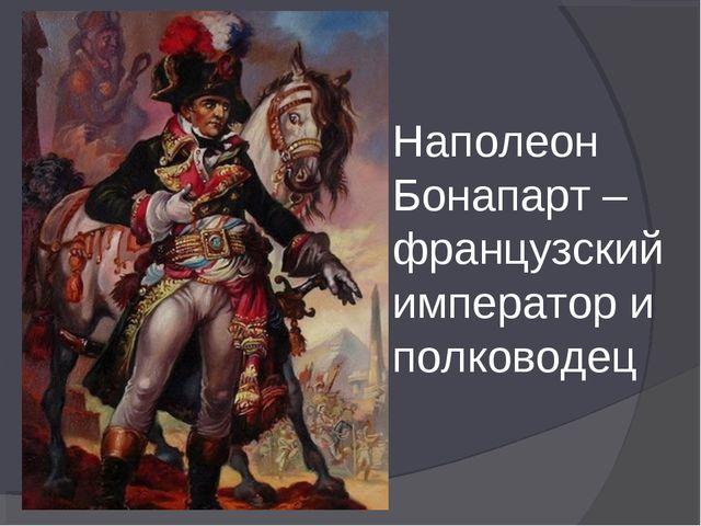 Наполеон Бонапарт – французский император и полководец