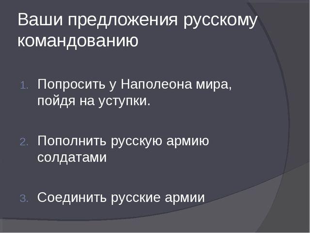 Ваши предложения русскому командованию Попросить у Наполеона мира, пойдя на у...