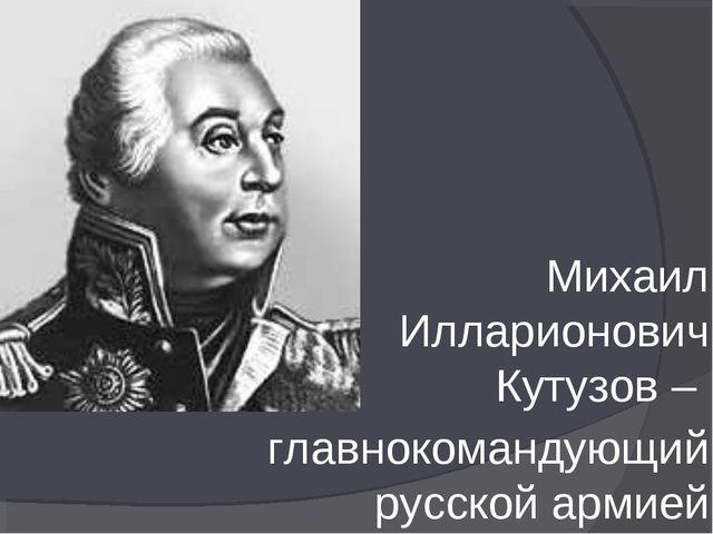 Михаил Илларионович Кутузов – главнокомандующий русской армией