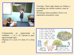 3.Teacher: .That's right, thank you. Ребята, а кто-нибудь уже сможет назвать