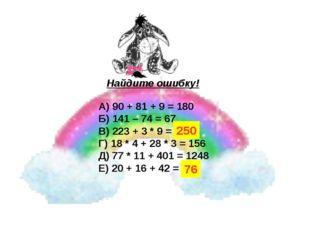 Найдите ошибку! А) 90 + 81 + 9 = 180 Б) 141 – 74 = 67 В) 223 + 3 * 9 = 252 Г)