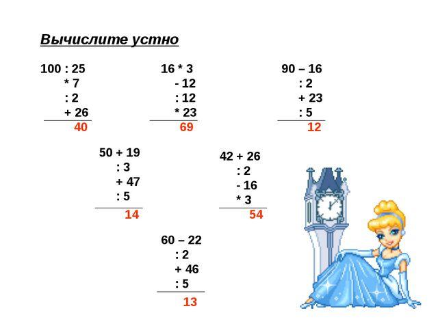 Вычислите устно 100 : 25 * 7 : 2 + 26 16 * 3 - 12 : 12 * 23 90 – 16 : 2 + 23...