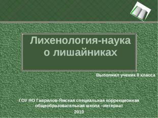 Лихенология-наука о лишайниках Выполнил ученик 8 класса ГОУ ЯО Гаврилов-Ямска