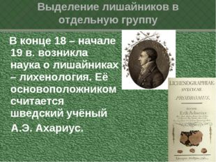 В конце 18 – начале 19 в. возникла наука о лишайниках – лихенология. Её осно