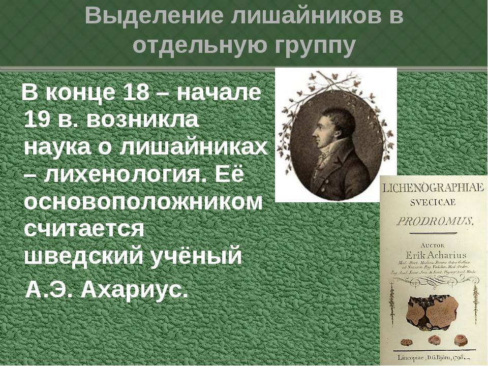 В конце 18 – начале 19 в. возникла наука о лишайниках – лихенология. Её осно...