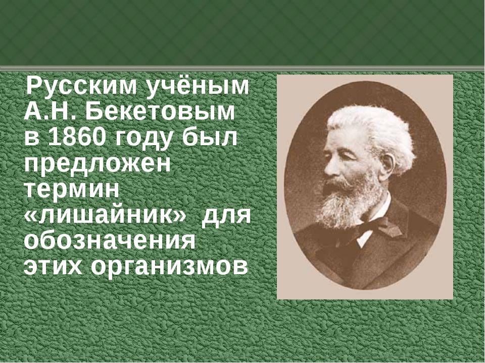 Русским учёным А.Н. Бекетовым в 1860 году был предложен термин «лишайник» дл...