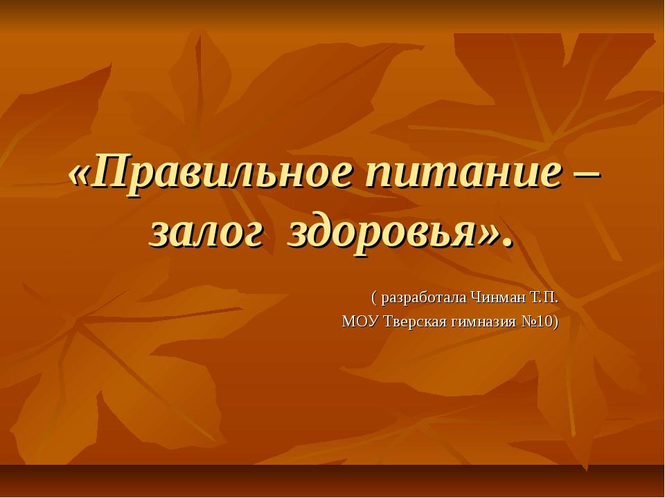 «Правильное питание – залог здоровья». ( разработала Чинман Т.П. МОУ Тверская...