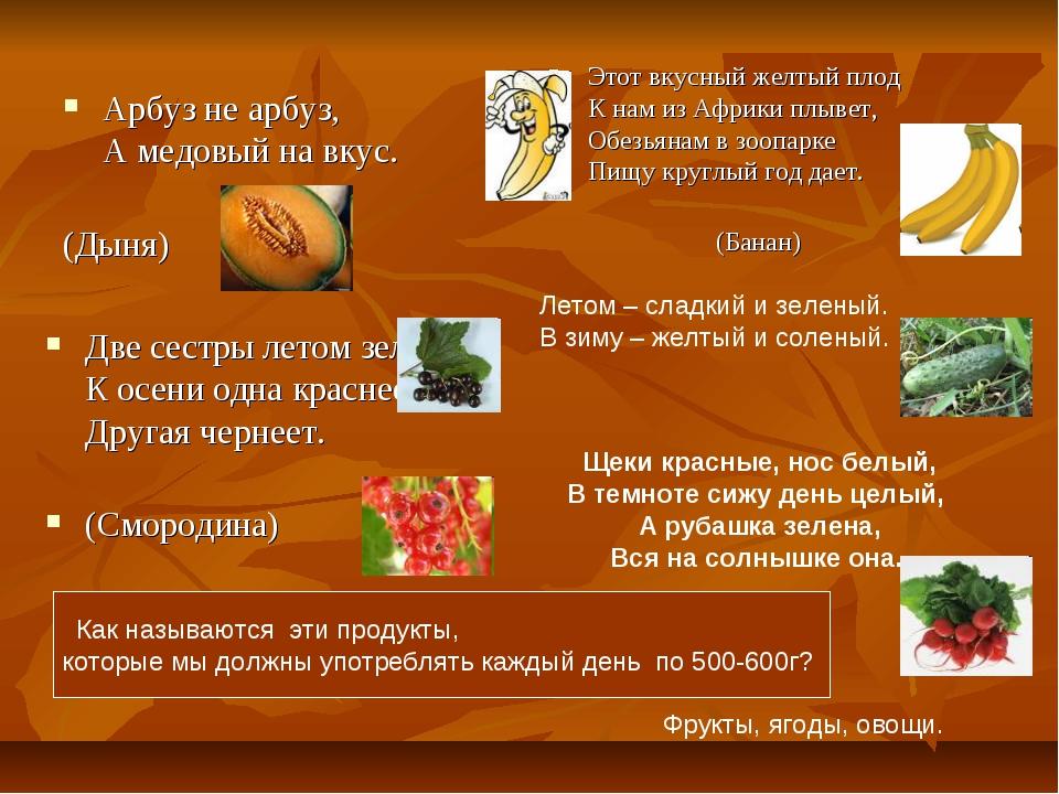 Арбуз не арбуз, А медовый на вкус. (Дыня) Две сестры летом зелены, К осени од...