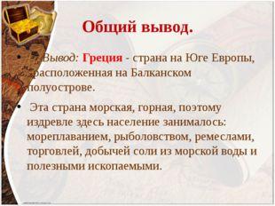 Общий вывод. Вывод: Греция - страна на Юге Европы, расположенная на Балканско