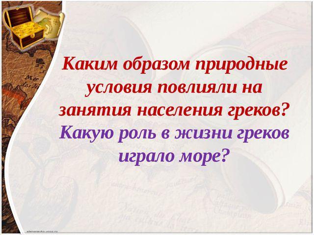 Каким образом природные условия повлияли на занятия населения греков? Какую р...