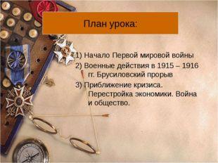 1) Начало Первой мировой войны 2) Военные действия в 1915 – 1916 гг. Брусилов