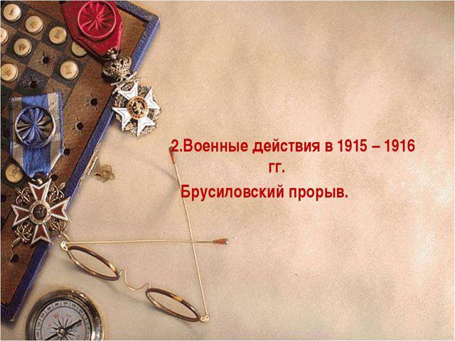2.Военные действия в 1915 – 1916 гг. Брусиловский прорыв.