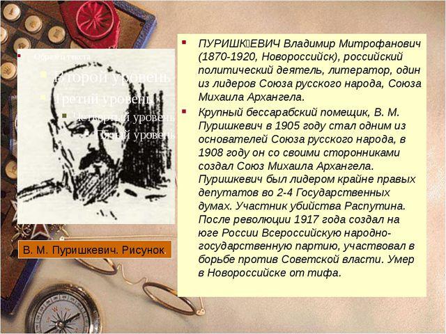 ПУРИШʘЕВИЧ Владимир Митрофанович (1870-1920, Новороссийск), российский полит...
