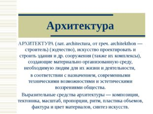 Архитектура АРХИТЕКТУРА (лат. architectura, от греч. architekthon — строитель