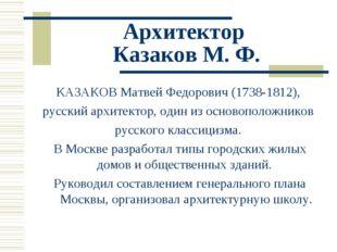 Архитектор Казаков М. Ф. КАЗАКОВ Матвей Федорович (1738-1812), русский архите