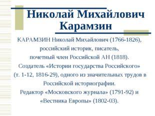 Николай Михайлович Карамзин КАРАМЗИН Николай Михайлович (1766-1826), российск