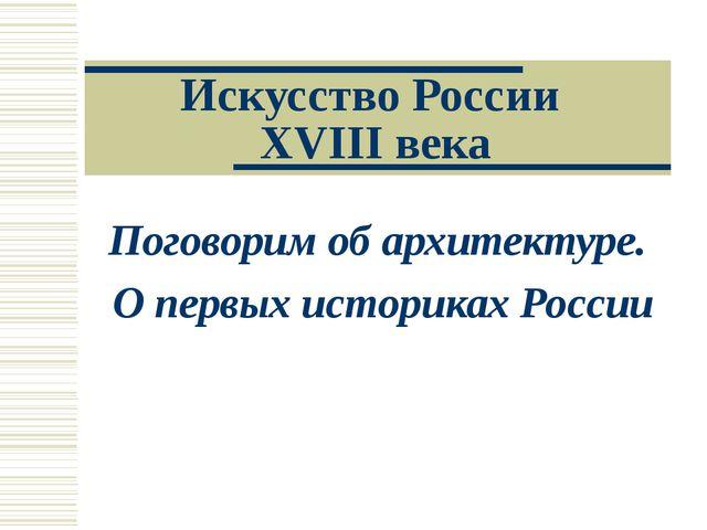 Искусство России XVIII века Поговорим об архитектуре. О первых историках России