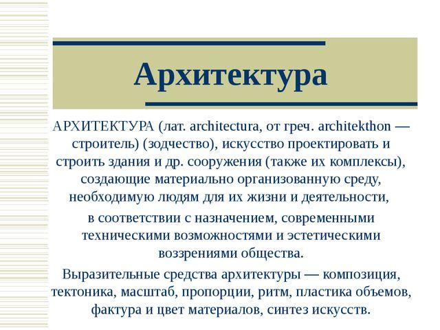 Архитектура АРХИТЕКТУРА (лат. architectura, от греч. architekthon — строитель...