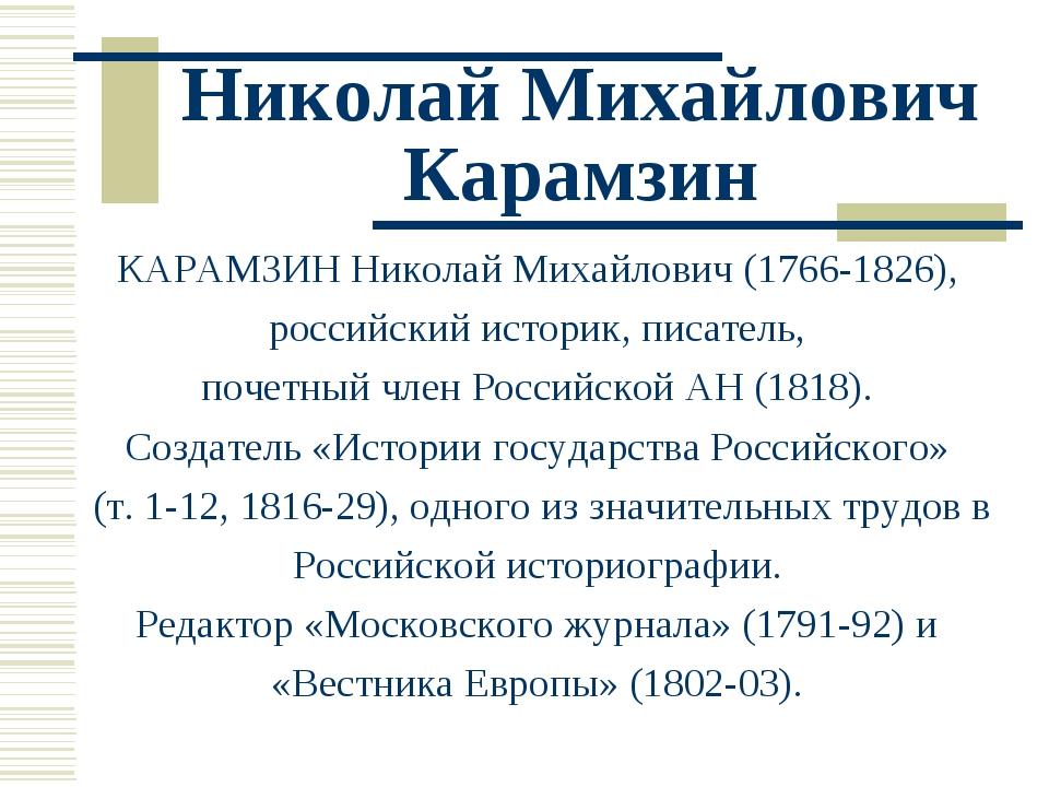 Николай Михайлович Карамзин КАРАМЗИН Николай Михайлович (1766-1826), российск...