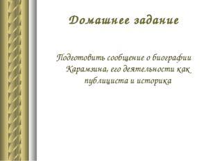 Домашнее задание Подготовить сообщение о биографии Карамзина, его деятельност