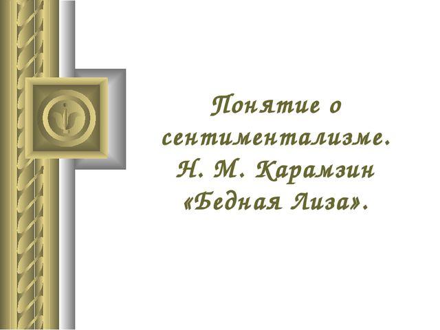 Понятие о сентиментализме. Н. М. Карамзин «Бедная Лиза».
