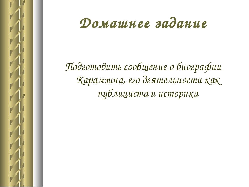 Домашнее задание Подготовить сообщение о биографии Карамзина, его деятельност...