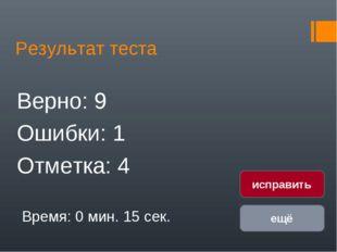 Результат теста Верно: 9 Ошибки: 1 Отметка: 4 Время: 0 мин. 15 сек. ещё испра