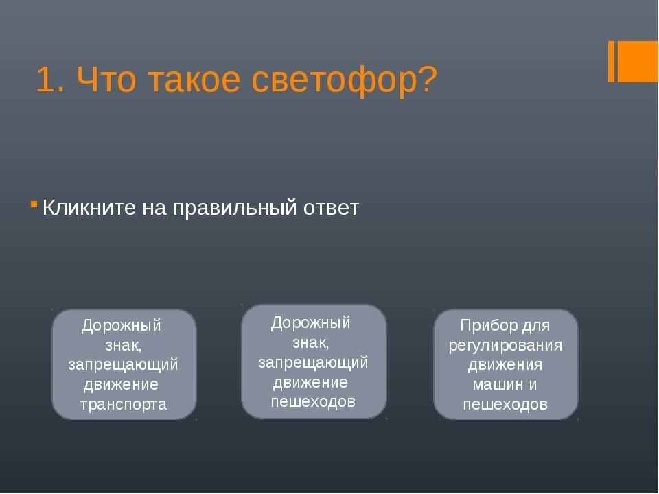 1. Что такое светофор? Кликните на правильный ответ Прибор для регулирования...