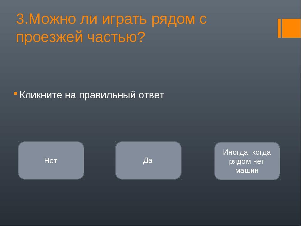 3.Можно ли играть рядом с проезжей частью? Кликните на правильный ответ Нет Д...