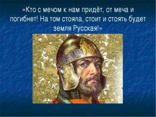 «Кто с мечом к нам придёт, от меча и погибнет! На том стояла, стоит и стоять