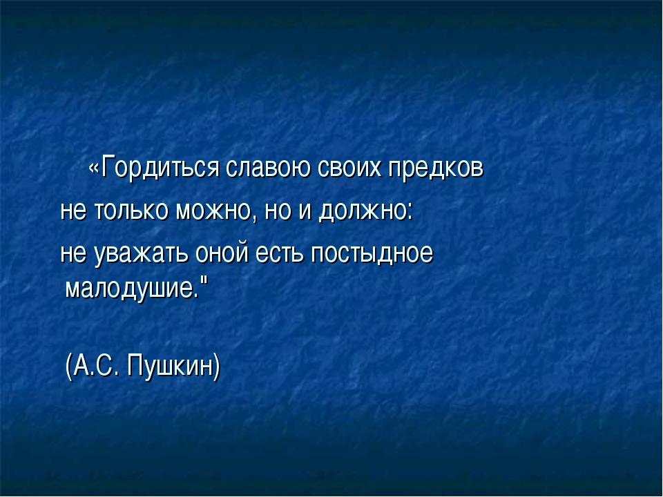 «Гордитьсяславою своих предков не толькоможно, но и должно: не уважатьоно...