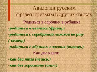 Аналогии русским фразеологизмам в других языках Родиться в сорочке/ в рубашке