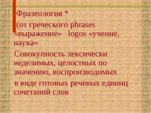 Фразеология * (от греческого phrases «выражение» logos «учение, наука» Совок