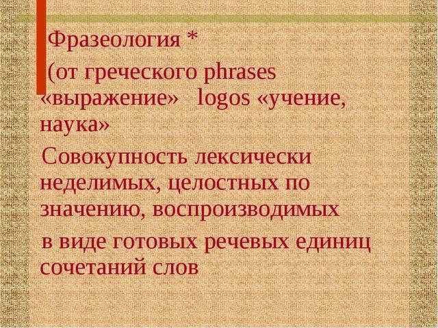 Фразеология * (от греческого phrases «выражение» logos «учение, наука» Совок...