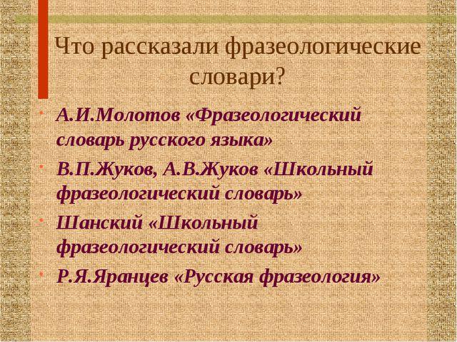 Что рассказали фразеологические словари? А.И.Молотов «Фразеологический словар...