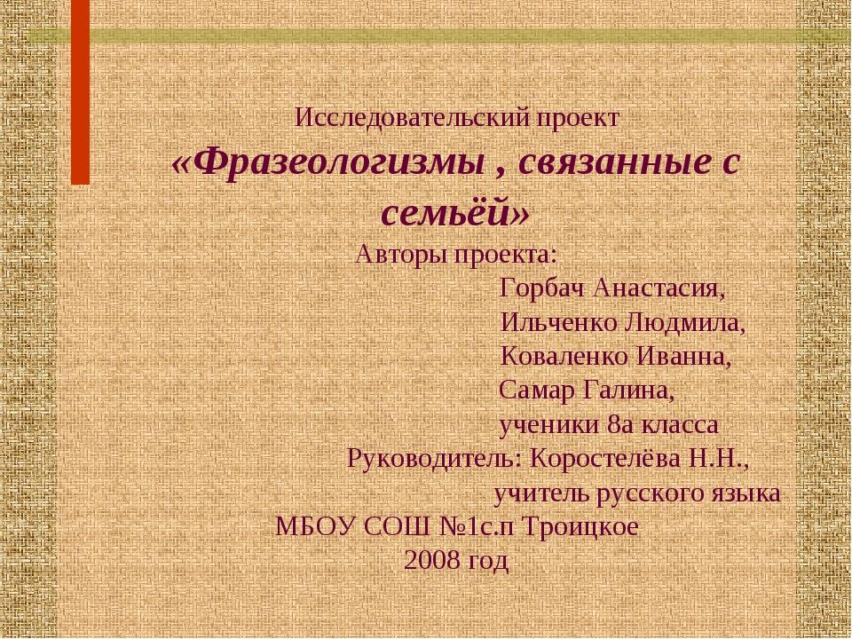 Исследовательский проект «Фразеологизмы , связанные с семьёй» Авторы проекта:...