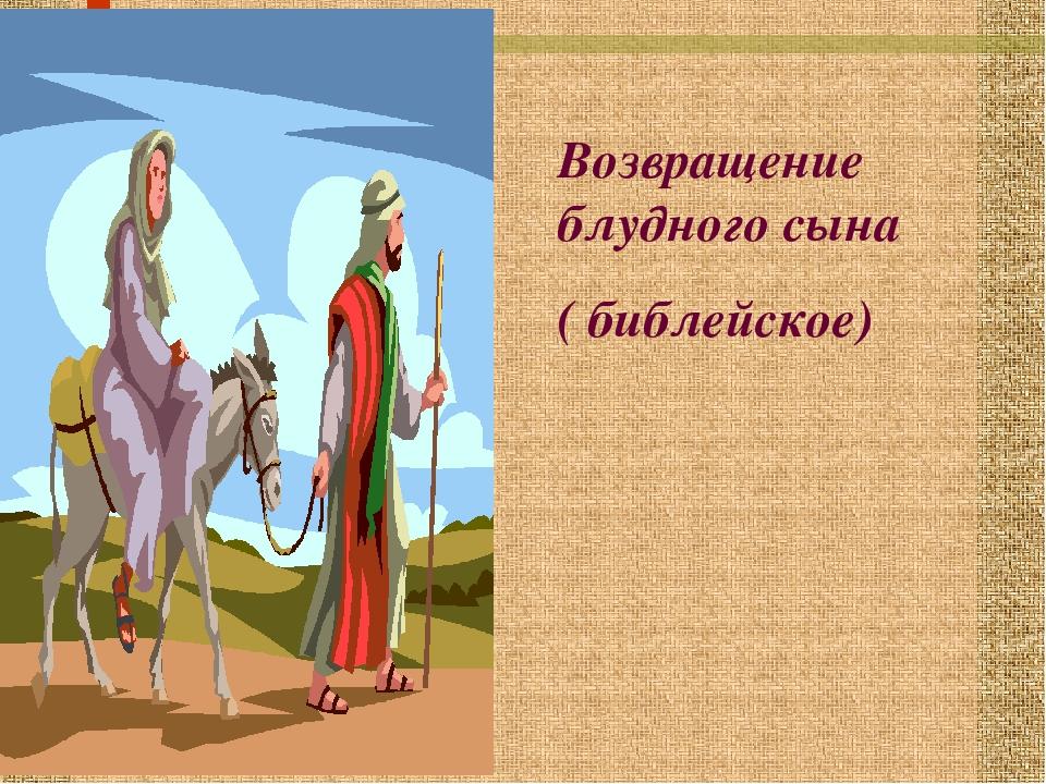Возвращение блудного сына ( библейское)