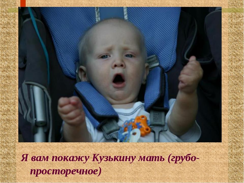 Я вам покажу Кузькину мать (грубо-просторечное)