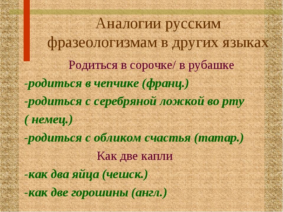 Аналогии русским фразеологизмам в других языках Родиться в сорочке/ в рубашке...