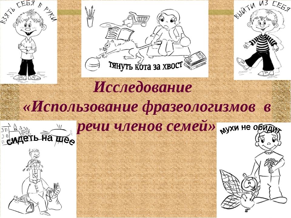 Исследование «Использование фразеологизмов в речи членов семей»