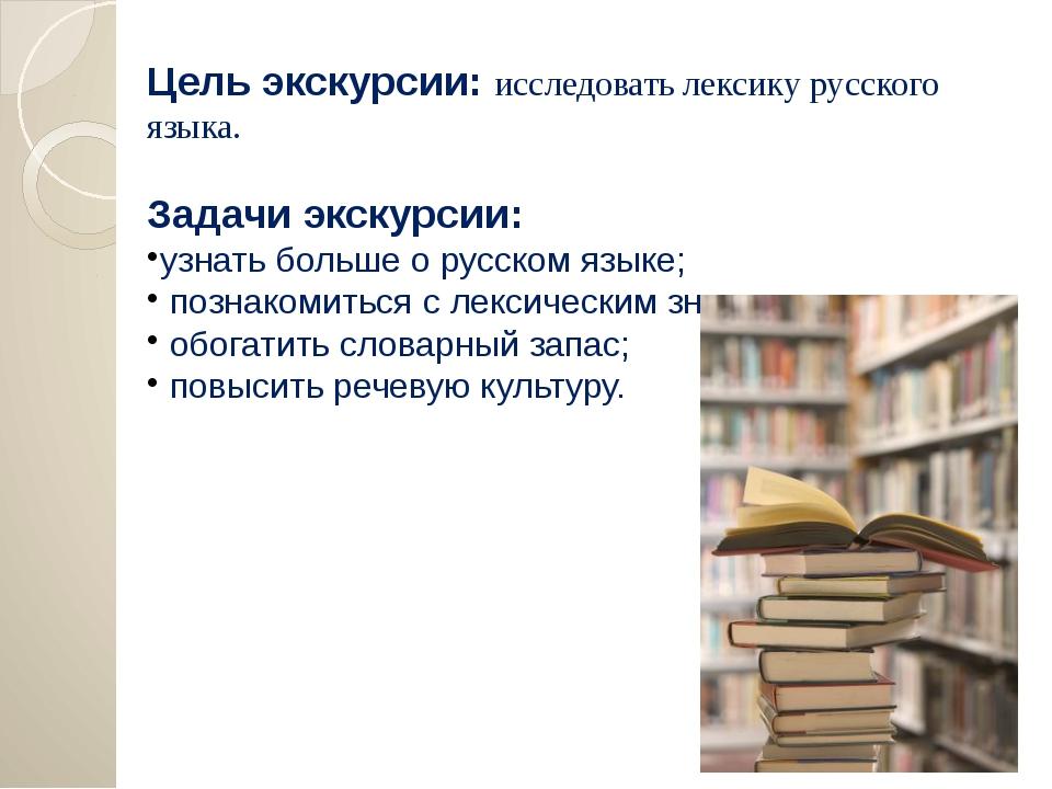Цель экскурсии: исследовать лексику русского языка. Задачи экскурсии: узнать...