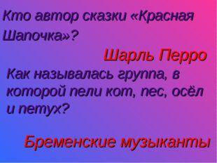 Кто автор сказки «Красная Шапочка»?  Шарль Перро Как называлась группа, в ко