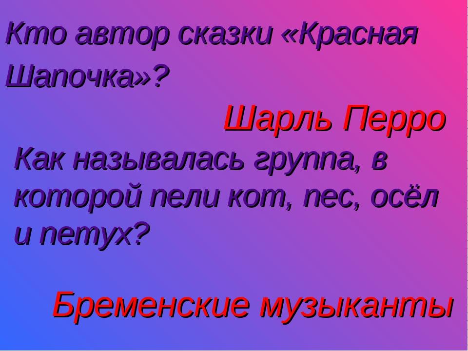 Кто автор сказки «Красная Шапочка»?  Шарль Перро Как называлась группа, в ко...