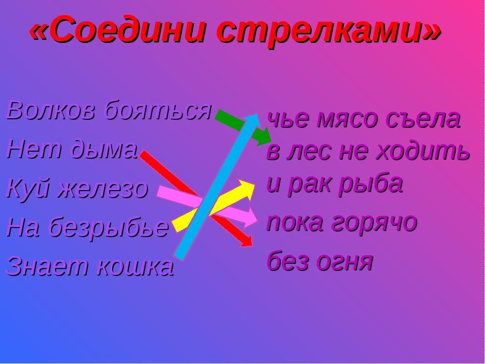 «Соедини стрелками» Волков бояться Нет дыма Куй железо На безрыбье Знает к...