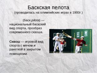 Баскская пелота (проводилась на олимпийских играх в 1900г.) Пело́та(баск.pil