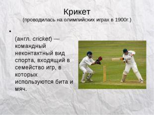 Крикет (проводилась на олимпийских играх в 1900г.) Кри́кет (англ.cricket)—