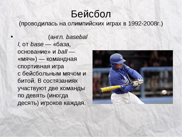 Бейсбол (проводилась на олимпийских играх в 1992-2008г.) Бейсбо́л(англ.base...