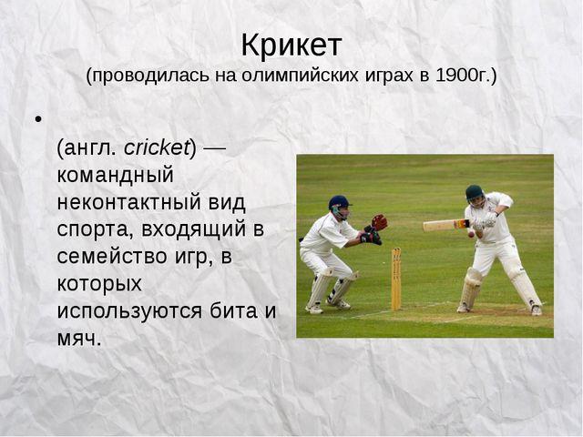 Крикет (проводилась на олимпийских играх в 1900г.) Кри́кет (англ.cricket)—...