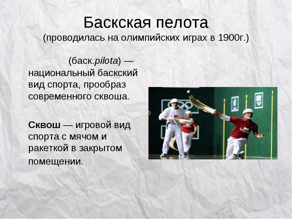Баскская пелота (проводилась на олимпийских играх в 1900г.) Пело́та(баск.pil...