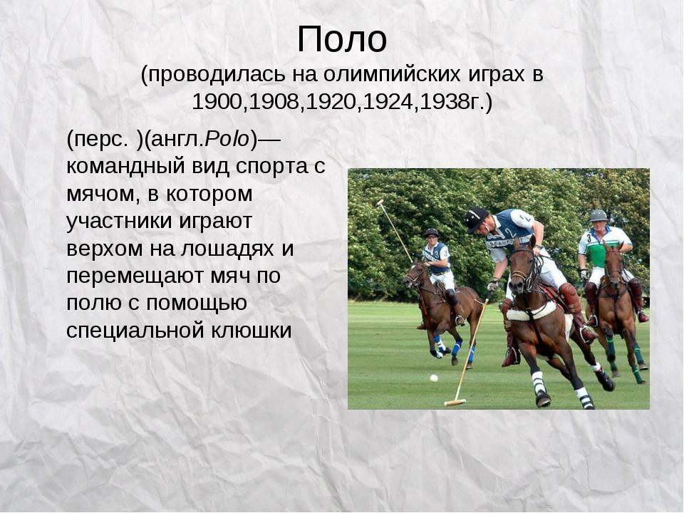 Поло (проводилась на олимпийских играх в 1900,1908,1920,1924,1938г.) По́ло(п...